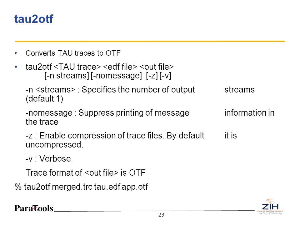 tau2otf Converts TAU traces to OTF. tau2otf <TAU trace> <edf file> <out file> [-n streams] [-nomessage] [-z] [-v]